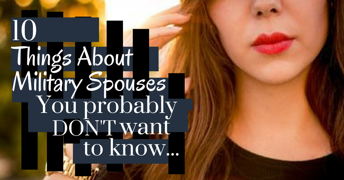 10 Things I Know About You: 10 Things About Military Spouses You Probably DO NOT Want