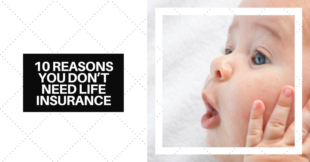 10 Reasons You Don't Need Life Insurance
